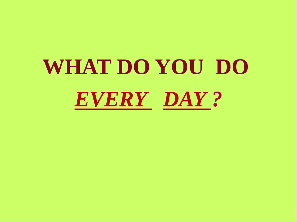 WHAT DO YOU DO EVERY DAY ?