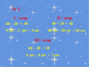 № 2 60 – 20 = 6 дм – 2 дм = І қатар 40 ІІ қатар 40 + 20 = 40 см – 20 см =