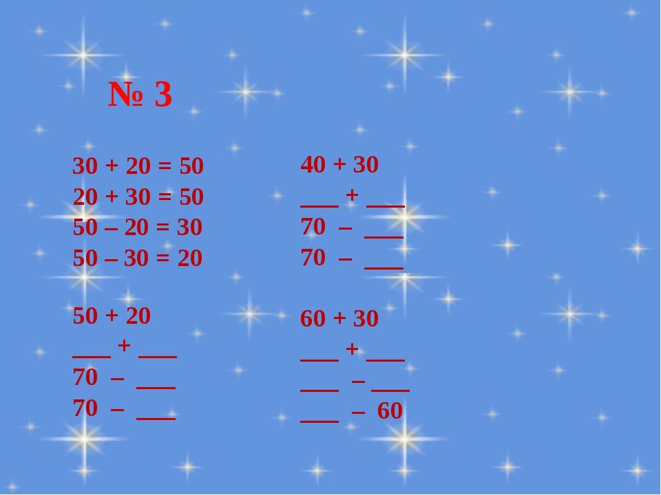 № 3 30 + 20 = 50 20 + 30 = 50 50 – 20 = 30 50 – 30 = 20 40 + 30 ___ + ___ 70...