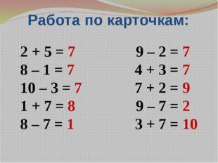 Работа по карточкам: 2 + 5 = 7 9 – 2 = 7 8 – 1 = 7 4 + 3 = 7 10 – 3 = 7 7 + 2
