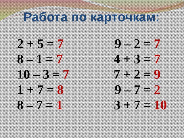 Работа по карточкам: 2 + 5 = 7 9 – 2 = 7 8 – 1 = 7 4 + 3 = 7 10 – 3 = 7 7 + 2...