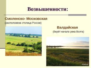 Возвышенности: Смоленско- Московская (расположена столица России) Валдайская