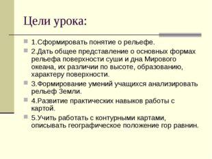 Цели урока: 1.Сформировать понятие о рельефе. 2.Дать общее представление о ос