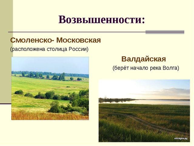 Возвышенности: Смоленско- Московская (расположена столица России) Валдайская...
