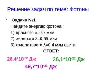 Решение задач по теме: Фотоны Задача №1 Найдите энергию фотона : красного λ=0