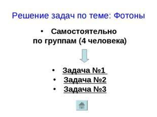 Решение задач по теме: Фотоны Самостоятельно по группам (4 человека) Задача №