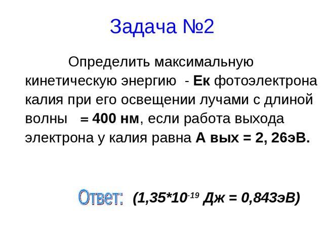Задача №2 Определить максимальную кинетическую энергию - Ек фотоэлектрона...