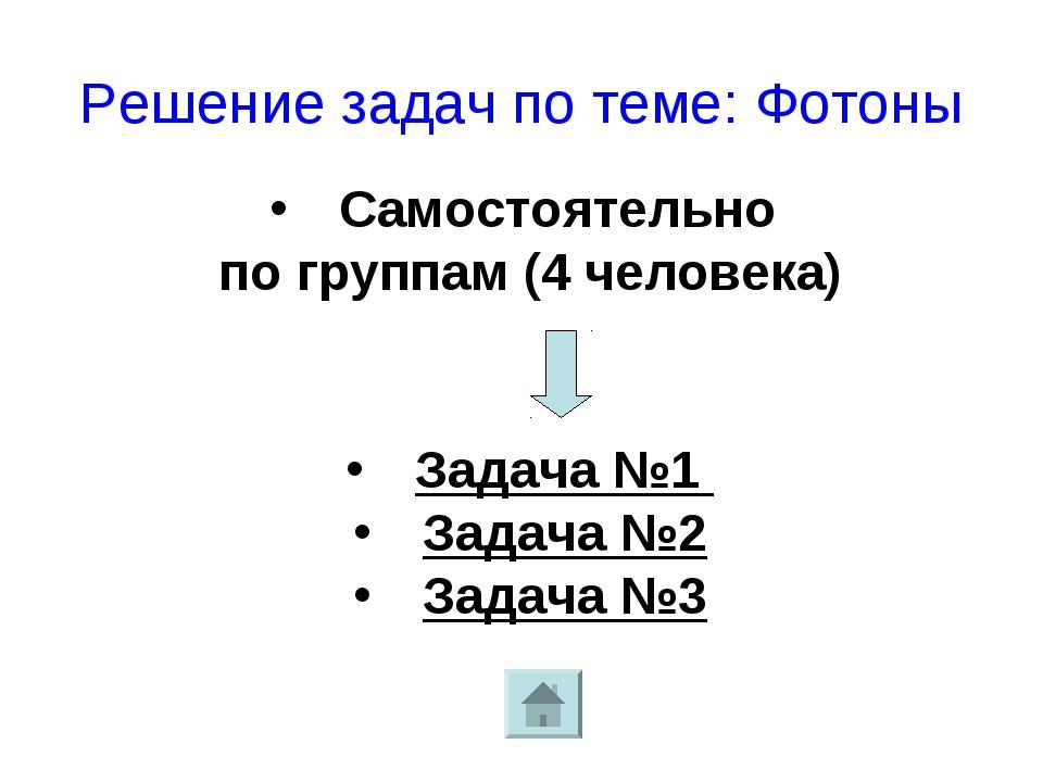 Решение задач по теме: Фотоны Самостоятельно по группам (4 человека) Задача №...