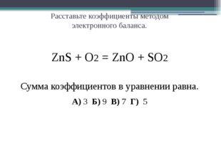 Расставьте коэффициенты методом электронного баланса. ZnS + O2 = ZnO + SO2 С