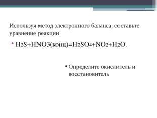 Используя метод электронного баланса, составьте уравнение реакции Н2S+HNO3(ко
