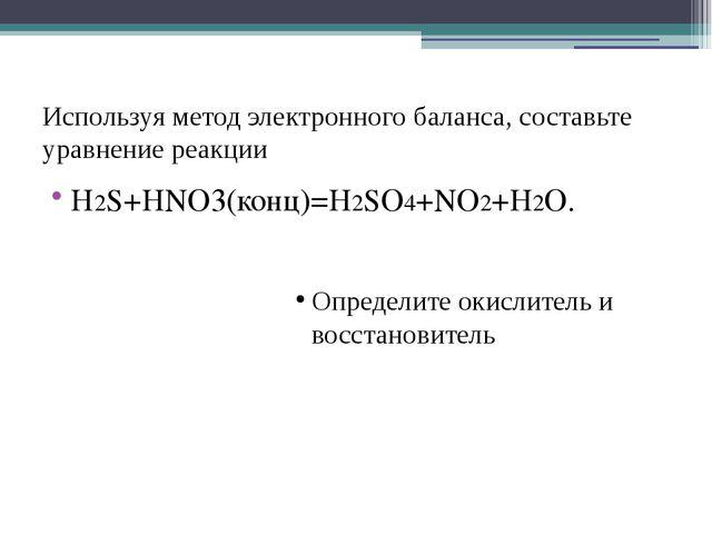 Используя метод электронного баланса, составьте уравнение реакции Н2S+HNO3(ко...
