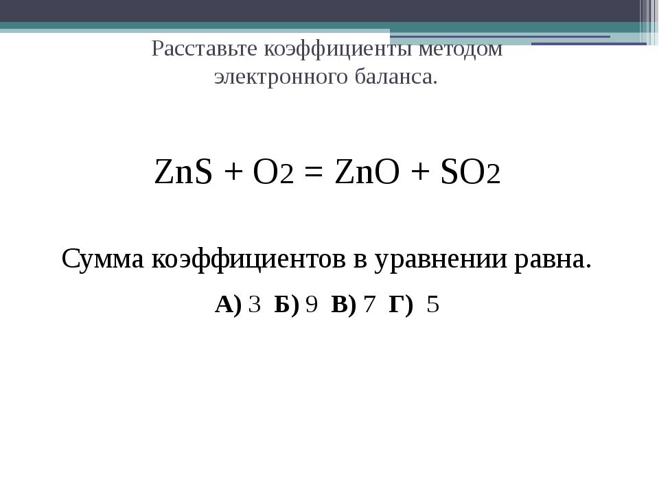 Расставьте коэффициенты методом электронного баланса. ZnS + O2 = ZnO + SO2 С...