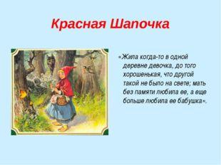 Красная Шапочка «Жила когда-то в одной деревне девочка, до того хорошенькая,