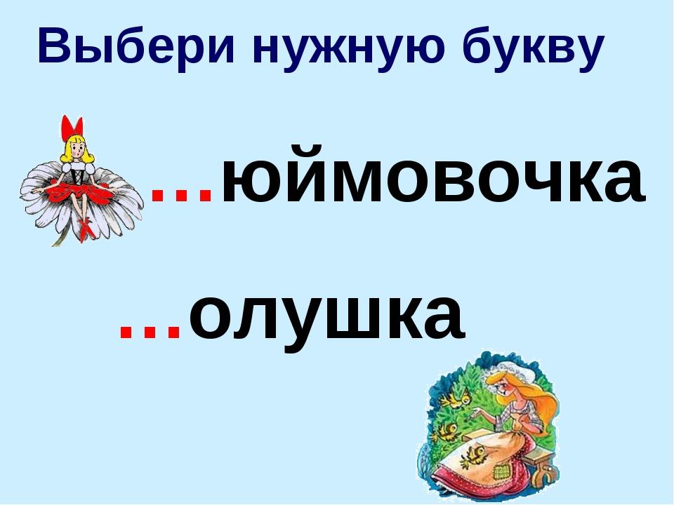 Выбери нужную букву …юймовочка …олушка