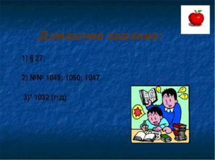 Домашнее задание: 1) § 27; 2) №№ 1049; 1050; 1047 3)* 1032 (г;д)