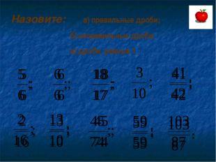 Назовите: а) правильные дроби; б) неправильные дроби; в) дроби, равные 1