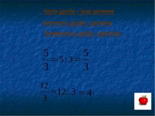 Черта дроби – знак деления Числитель дроби - делимое Знаменатель дроби - дели