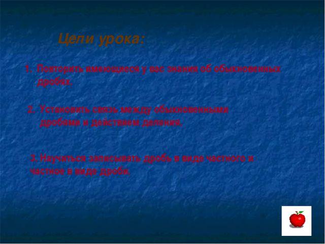 Цели урока: Повторить имеющиеся у вас знания об обыкновенных дробях. Установи...