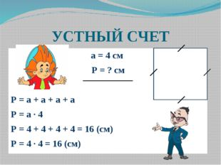 УСТНЫЙ СЧЕТ а = 4 см Р = ? см Р = а + а + а + а Р = а ∙ 4 Р = 4 + 4 + 4 + 4 =