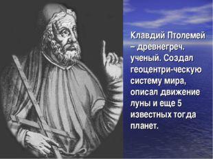 Клавдий Птолемей – древнегреч. ученый. Создал геоцентри-ческую систему мира,