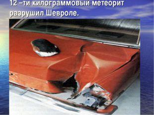 12 –ти килограммовый метеорит разрушил Шевроле.