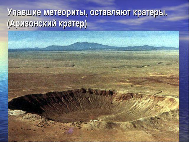 Упавшие метеориты, оставляют кратеры. (Аризонский кратер)