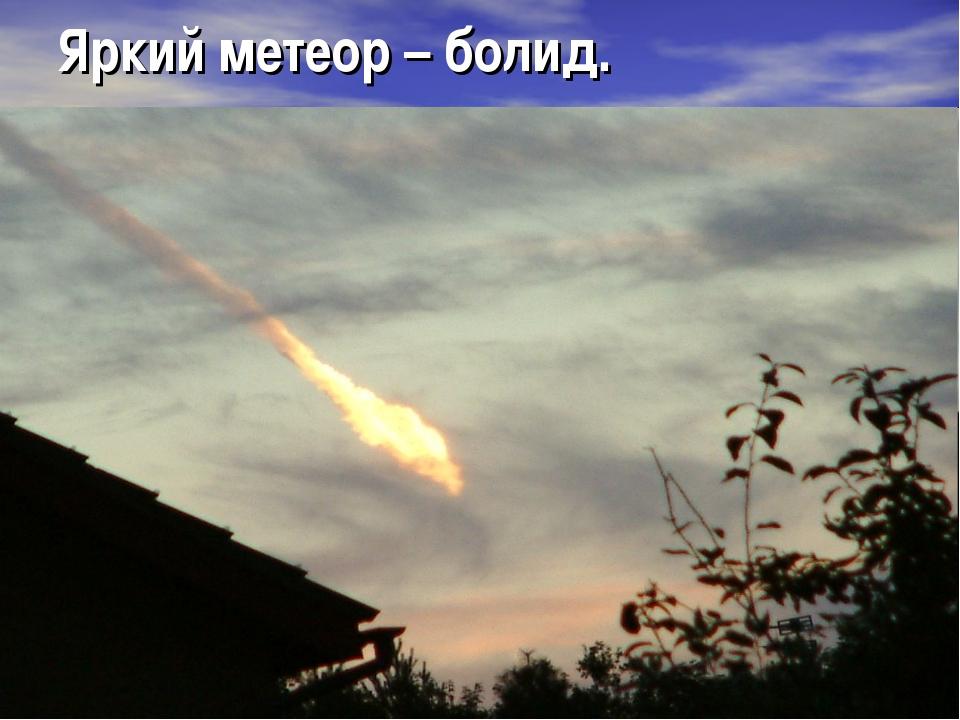 Яркий метеор – болид.