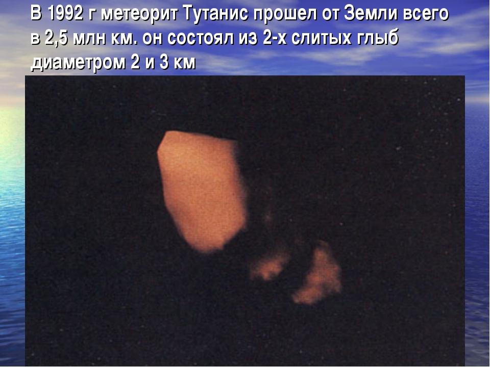 В 1992 г метеорит Тутанис прошел от Земли всего в 2,5 млн км. он состоял из 2...