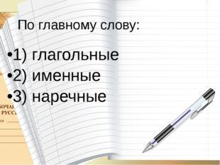 По главному слову: 1) глагольные 2) именные 3) наречные