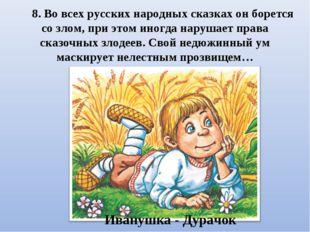 8. Во всех русских народных сказках он борется со злом, при этом иногда наруш
