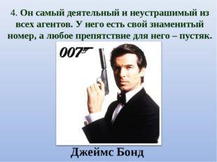 4. Он самый деятельный и неустрашимый из всех агентов. У него есть свой знаме