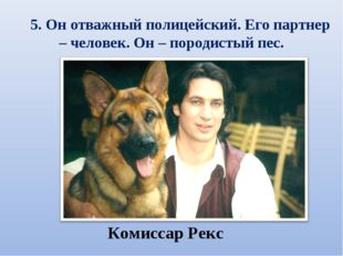 5. Он отважный полицейский. Его партнер – человек. Он – породистый пес.