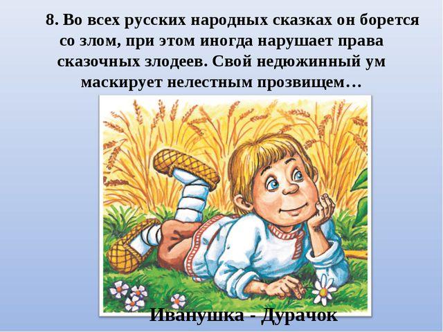 8. Во всех русских народных сказках он борется со злом, при этом иногда наруш...