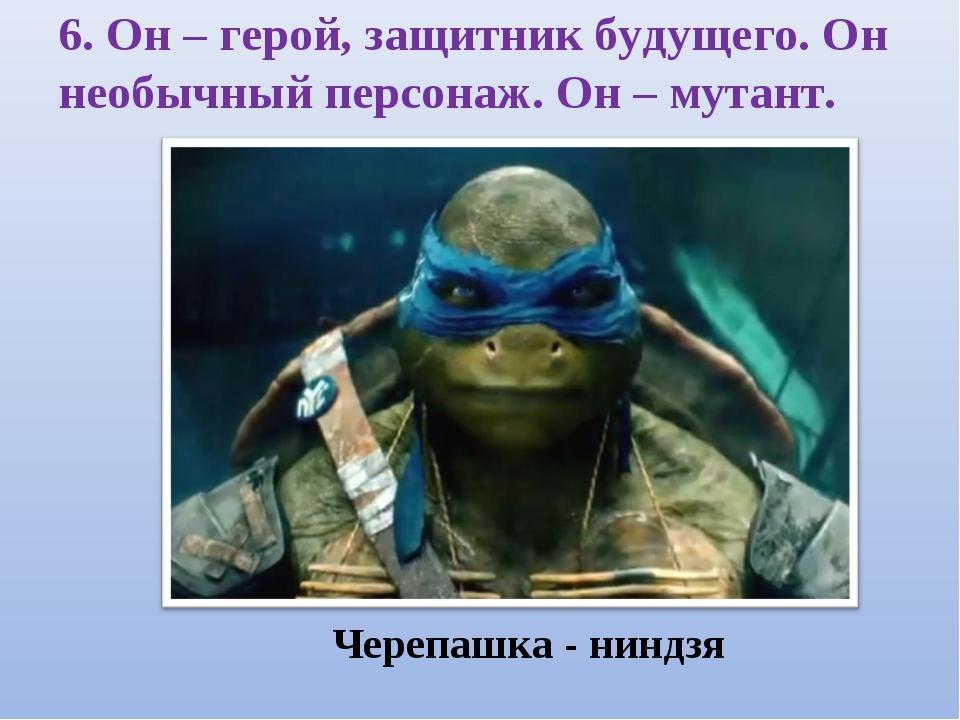 6. Он – герой, защитник будущего. Он необычный персонаж. Он – мутант.