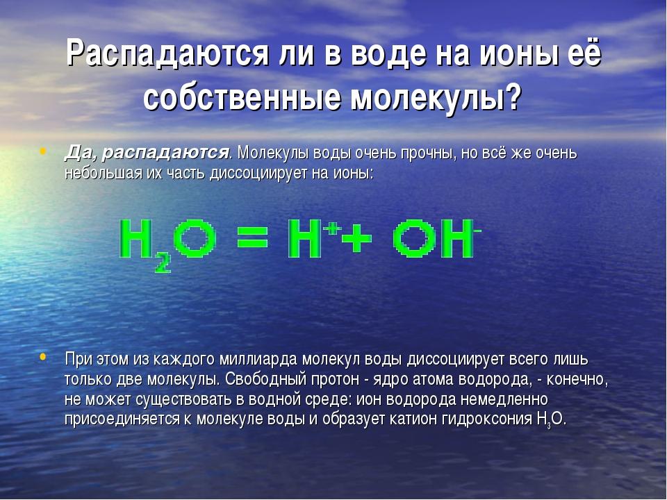 Распадаются ли в воде на ионы её собственные молекулы? Да, распадаются. Молек...
