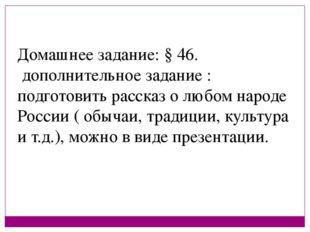 Домашнее задание: § 46. дополнительное задание : подготовить рассказ о любом