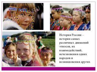 История России – история самых различных движений этносов, их взаимодействий,