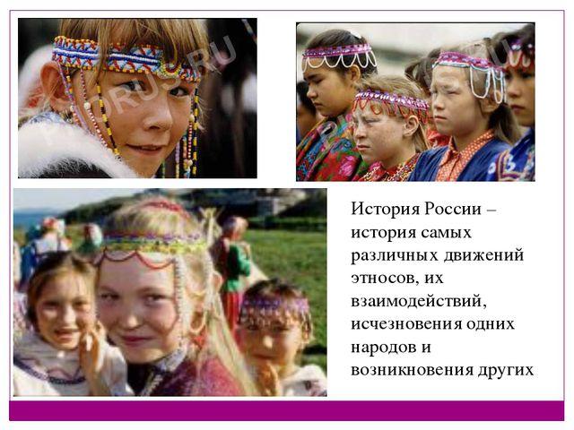 История России – история самых различных движений этносов, их взаимодействий,...