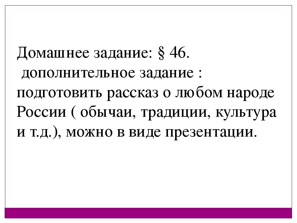 Домашнее задание: § 46. дополнительное задание : подготовить рассказ о любом...