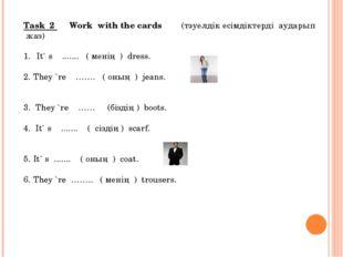 Task 2 Work with the cards (тәуелдік есімдіктерді аударып жаз)  Іt` s ......
