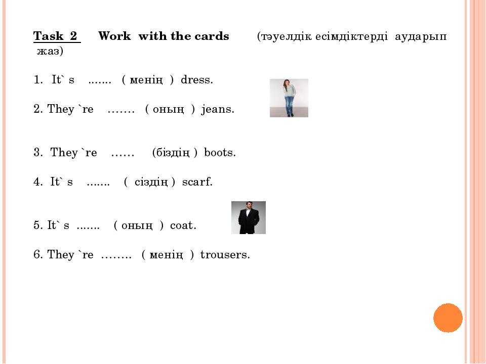 Task 2 Work with the cards (тәуелдік есімдіктерді аударып жаз)  Іt` s .........