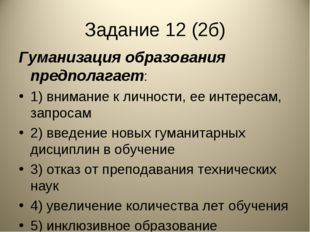Задание 12 (2б) Гуманизация образования предполагает: 1) внимание к личности,