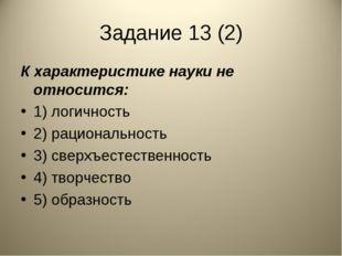 Задание 13 (2) К характеристике науки не относится: 1) логичность 2) рационал