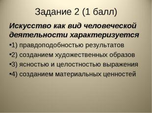 Задание 2 (1 балл) Искусство как вид человеческой деятельности характеризуетс