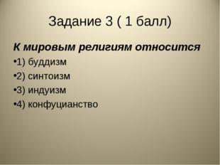 Задание 3 ( 1 балл) К мировым религиям относится 1) буддизм 2) синтоизм 3) ин
