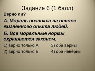 Задание 6 (1 балл) Верно ли? А. Мораль возникла на основе жизненного опыта лю