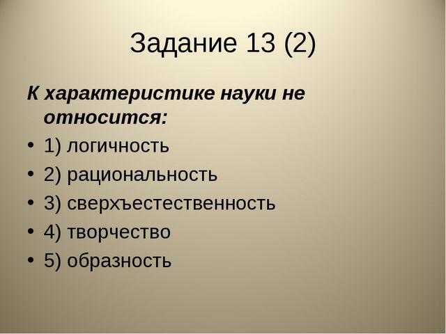 Задание 13 (2) К характеристике науки не относится: 1) логичность 2) рационал...