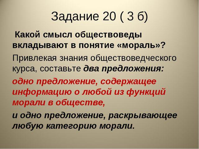 Задание 20 ( 3 б) Какой смысл обществоведы вкладывают в понятие «мораль»? Пр...