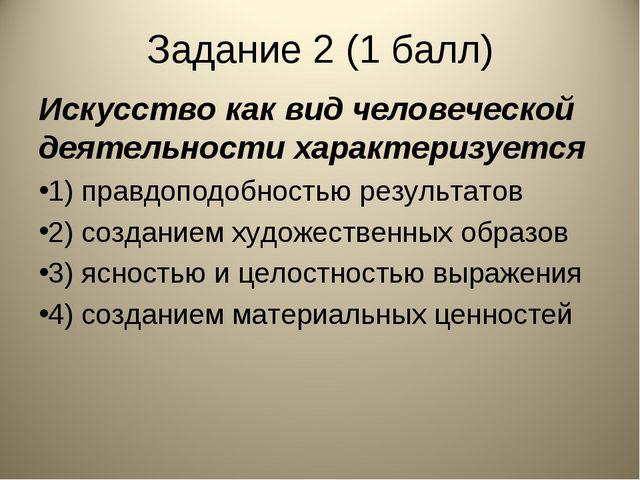 Задание 2 (1 балл) Искусство как вид человеческой деятельности характеризуетс...