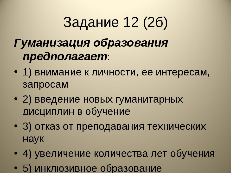 Задание 12 (2б) Гуманизация образования предполагает: 1) внимание к личности,...